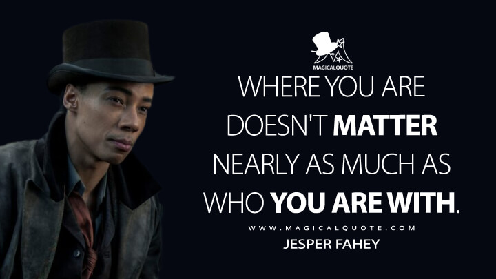 Where you are doesn't matter nearly as much as who you are with. - Jesper Fahey (Shadow and Bone Quotes)