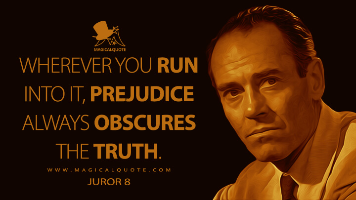 Wherever you run into it, prejudice always obscures the truth. - Juror 8 (12 Angry Men Quotes)