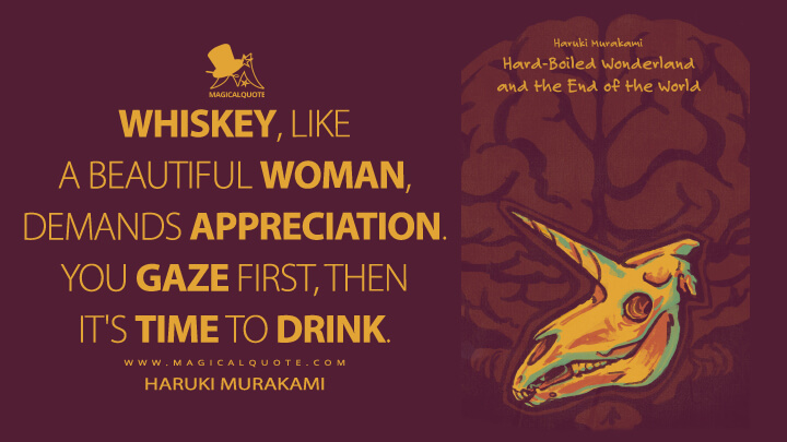 Whiskey, like a beautiful woman, demands appreciation. You gaze first, then it's time to drink. - Haruki Murakami (Hard-Boiled Wonderland and the End of the World Quotes)