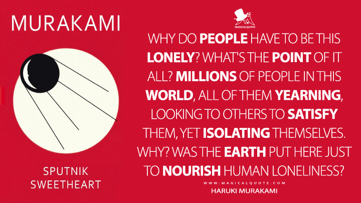 Why do people have to be this lonely? What's the point of it all? Millions of people in this world, all of them yearning, looking to others to satisfy them, yet isolating themselves. Why? Was the earth put here just to nourish human loneliness? - Haruki Murakami (Sputnik Sweetheart Quotes)