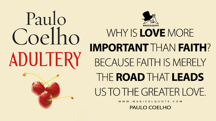 Why is Love more important than Faith? Because Faith is merely the road that leads us to the Greater Love. - Paulo Coelho (Adultery Quotes)