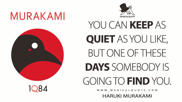 You can keep as quiet as you like, but one of these days somebody is going to find you. - Haruki Murakami (1Q84 Quotes)