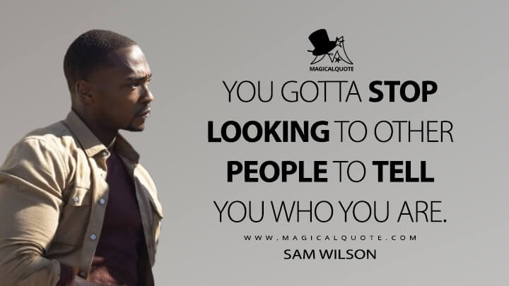You gotta stop looking to other people to tell you who you are. - Sam Wilson (The Falcon and the Winter Soldier Quotes)