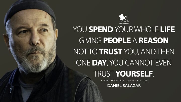 You spend your whole life giving people a reason not to trust you, and then one day, you cannot even trust yourself. - Daniel Salazar (Fear the Walking Dead Quotes)