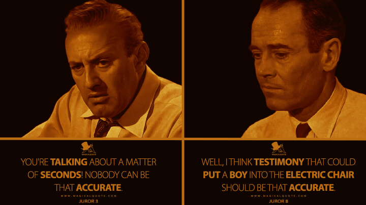 Juror 3: You're talking about a matter of seconds! Nobody can be that accurate. Juror 8: Well, I think testimony that could put a boy into the electric chair should be that accurate. (12 Angry Men Quotes)