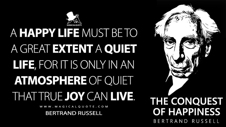 A happy life must be to a great extent a quiet life, for it is only in an atmosphere of quiet that true joy can live. - Bertrand Russell (The Conquest of Happiness Quotes)