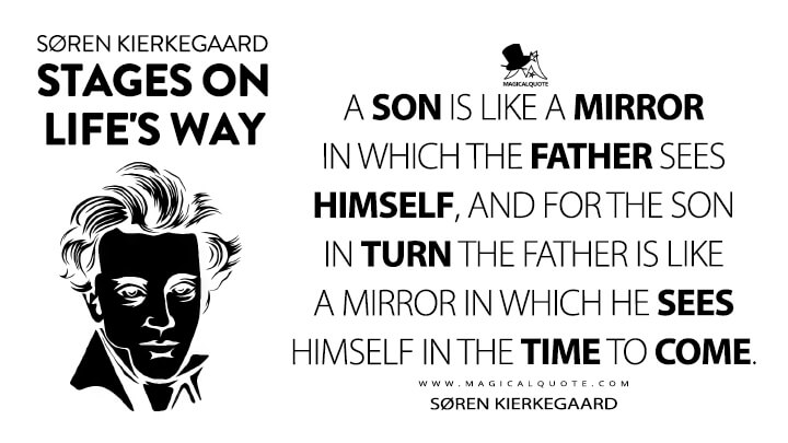 A son is like a mirror in which the father sees himself, and for the son in turn the father is like a mirror in which he sees himself in the time to come. - Søren Kierkegaard (Stages on Life's Way Quotes)
