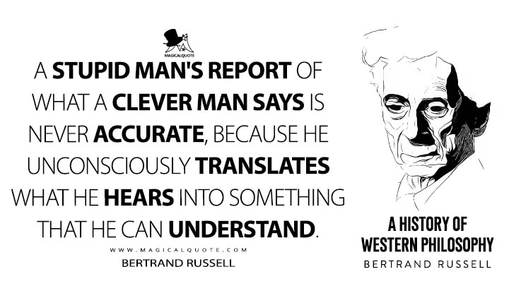 A stupid man's report of what a clever man says is never accurate, because he unconsciously translates what he hears into something that he can understand. - Bertrand Russell (A History of Western Philosophy Quotes)