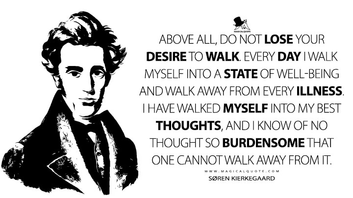 Above all, do not lose your desire to walk. Every day I walk myself into a state of well-being and walk away from every illness. I have walked myself into my best thoughts, and I know of no thought so burdensome that one cannot walk away from it. - Søren Kierkegaard Quotes