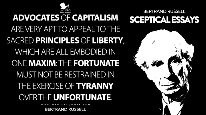 Advocates of capitalism are very apt to appeal to the sacred principles of liberty, which are all embodied in one maxim: The fortunate must not be restrained in the exercise of tyranny over the unfortunate. - Bertrand Russell (Sceptical Essays Quotes)