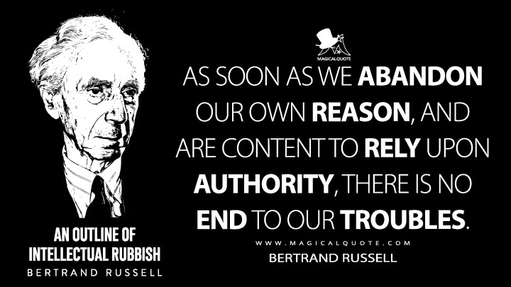 As soon as we abandon our own reason, and are content to rely upon authority, there is no end to our troubles. - Bertrand Russell (An Outline of Intellectual Rubbish Quotes)