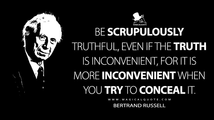 Be scrupulously truthful, even if the truth is inconvenient, for it is more inconvenient when you try to conceal it. - Bertrand Russell (A Liberal Decalogue Quotes)