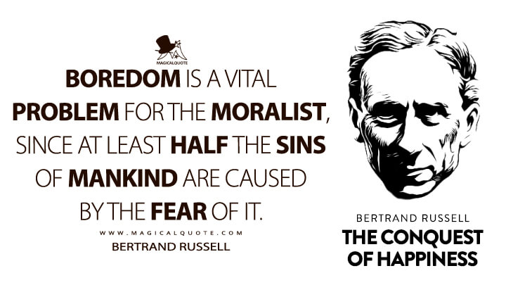Boredom is a vital problem for the moralist, since at least half the sins of mankind are caused by the fear of it. - Bertrand Russell (The Conquest of Happiness Quotes)