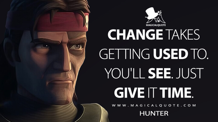 Change takes getting used to. You'll see. Just give it time. - Hunter (Star Wars: The Bad Batch Quotes)
