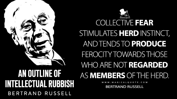 Collective fear stimulates herd instinct, and tends to produce ferocity towards those who are not regarded as members of the herd. - Bertrand Russell (An Outline of Intellectual Rubbish Quotes)