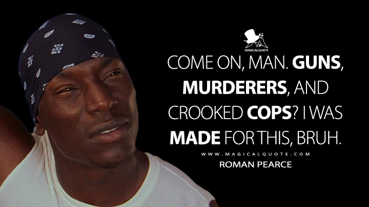 Come on, man. Guns, murderers, and crooked cops? I was made for this, bruh. - Roman Pearce (2 Fast 2 Furious Quotes)