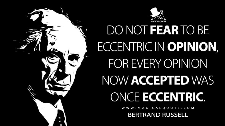 Do not fear to be eccentric in opinion, for every opinion now accepted was once eccentric. - Bertrand Russell (A Liberal Decalogue Quotes)