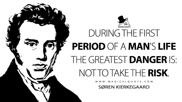 During the first period of a man's life the greatest danger is: not to take the risk. - Søren Kierkegaard (The Journals Quotes)