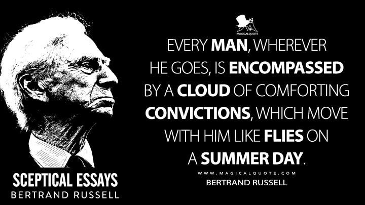 Every man, wherever he goes, is encompassed by a cloud of comforting convictions, which move with him like flies on a summer day. - Bertrand Russell (Sceptical Essays Quotes)