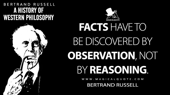 Facts have to be discovered by observation, not by reasoning. - Bertrand Russell (A History of Western Philosophy Quotes)