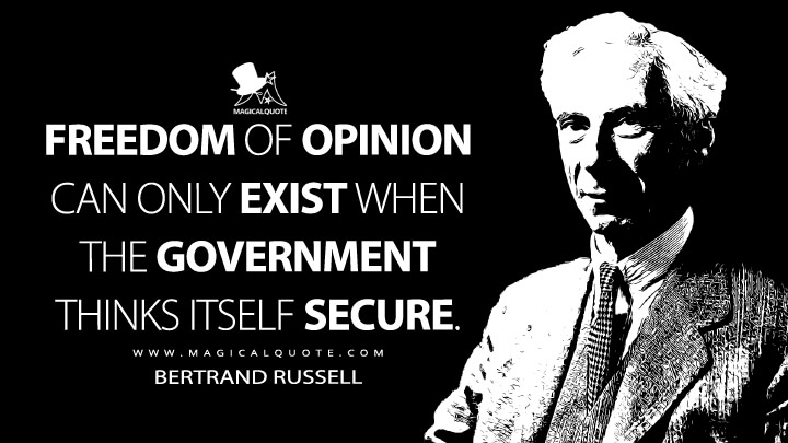 Freedom of opinion can only exist when the government thinks itself secure. - Bertrand Russell (Freedom and Government Quotes)