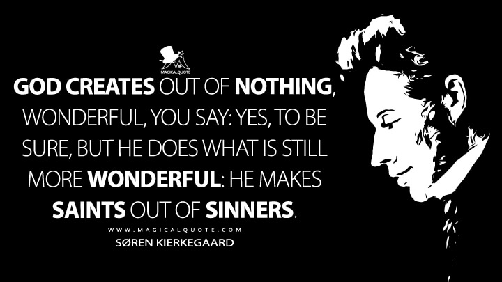 God creates out of nothing, wonderful, you say: yes, to be sure, but he does what is still more wonderful: he makes saints out of sinners. - Søren Kierkegaard (The Journals Quotes)