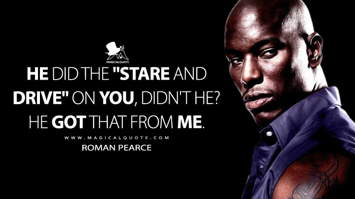 """He did the """"stare and drive"""" on you, didn't he? He got that from me. - Roman Pearce (2 Fast 2 Furious Quotes)"""