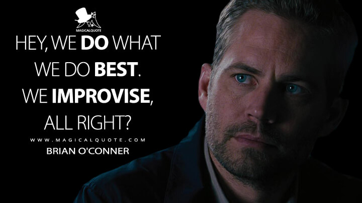 Hey, we do what we do best. We improvise, all right? - Brian O'Conner (Fast & Furious 6 Quotes)