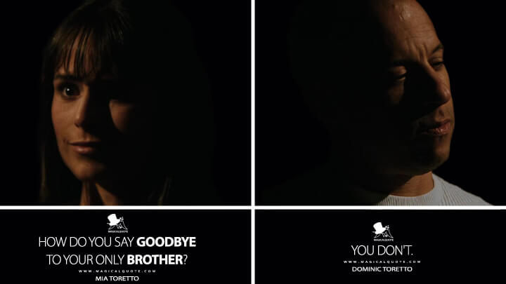 Mia Toretto: How do you say goodbye to your only brother? Dominic Toretto: You don't. (Fast & Furious (2009) Quotes)