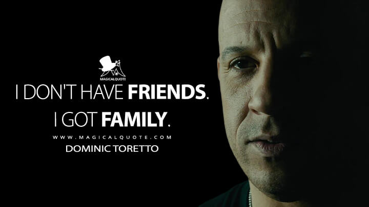 I don't have friends. I got family. - Dominic Toretto (Furious 7 Quotes)