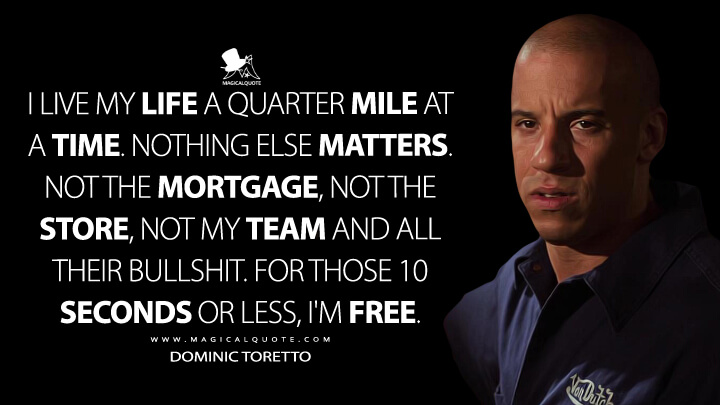 I live my life a quarter mile at a time. Nothing else matters. Not the mortgage, not the store, not my team and all their bullshit. For those 10 seconds or less, I'm free. - Dominic Toretto (The Fast and the Furious Quotes)