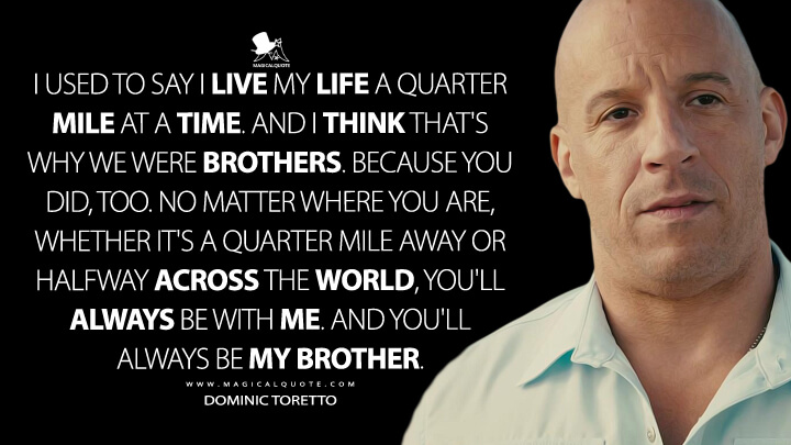 I used to say I live my life a quarter mile at a time. And I think that's why we were brothers. Because you did, too. No matter where you are, whether it's a quarter mile away or halfway across the world, you'll always be with me. And you'll always be my brother. - Dominic Toretto (Furious 7 Quotes)