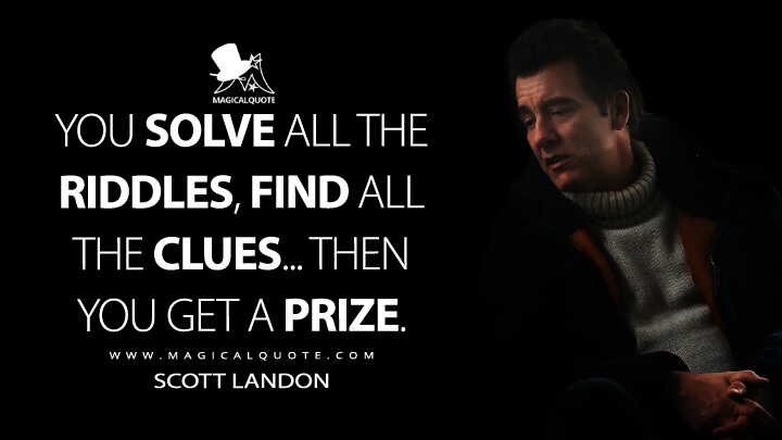 You solve all the riddles, find all the clues... then you get a prize. - Scott Landon (Lisey's Story Quotes)