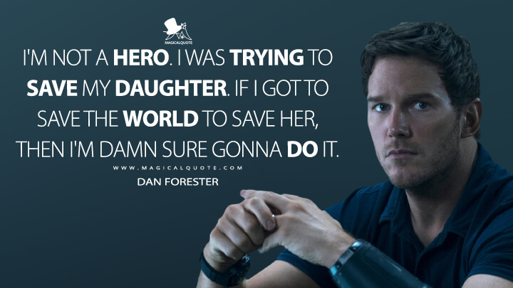 I'm not a hero. I was trying to save my daughter. If I got to save the world to save her, then I'm damn sure gonna do it. - Dan Forester (The Tomorrow War Quotes)