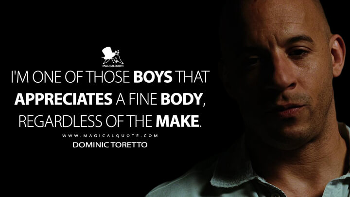 I'm one of those boys that appreciates a fine body, regardless of the make. - Dominic Toretto (Fast & Furious (2009) Quotes)