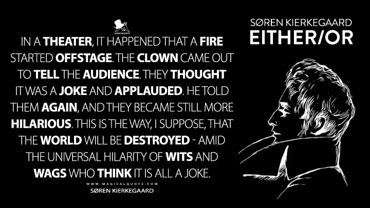 In a theater, it happened that a fire started offstage. The clown came out to tell the audience. They thought it was a joke and applauded. He told them again, and they became still more hilarious. This is the way, I suppose, that the world will be destroyed-amid the universal hilarity of wits and wags who think it is all a joke. - Søren Kierkegaard (Either/or Quotes)