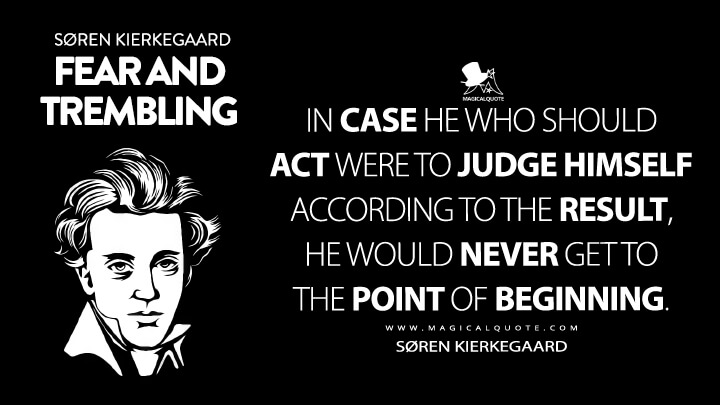 In case he who should act were to judge himself according to the result, he would never get to the point of beginning. - Søren Kierkegaard (Fear and Trembling Quotes)