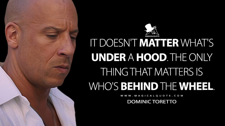 It doesn't matter what's under a hood. The only thing that matters is who's behind the wheel. - Dominic Toretto (The Fate of the Furious Quotes)