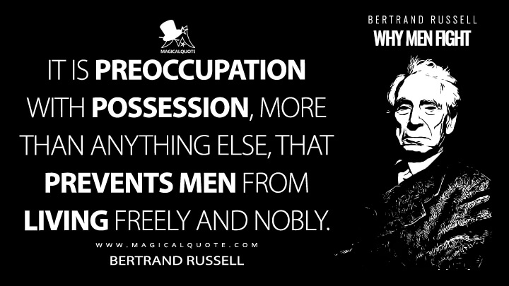 It is preoccupation with possession, more than anything else, that prevents men from living freely and nobly. - Bertrand Russell (Principles of Social Reconstruction Quotes)