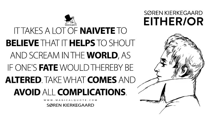 It takes a lot of naivete to believe that it helps to shout and scream in the world, as if one's fate would thereby be altered. Take what comes and avoid all complications. - Søren Kierkegaard (Either/Or Quotes)