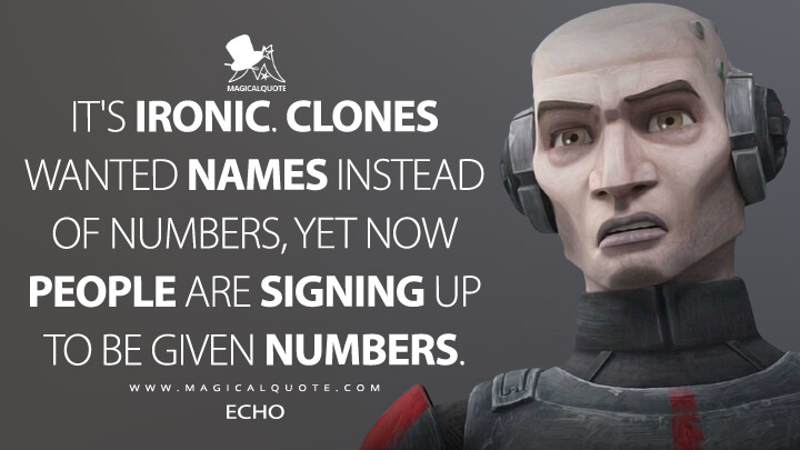 It's ironic. Clones wanted names instead of numbers, yet now people are signing up to be given numbers. - Echo (Star Wars: The Bad Batch Quotes)
