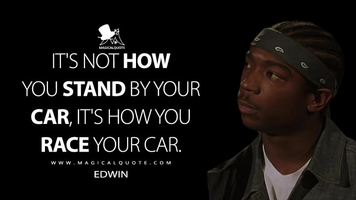 It's not how you stand by your car, it's how you race your car. - Edwin (The Fast and the Furious Quotes)