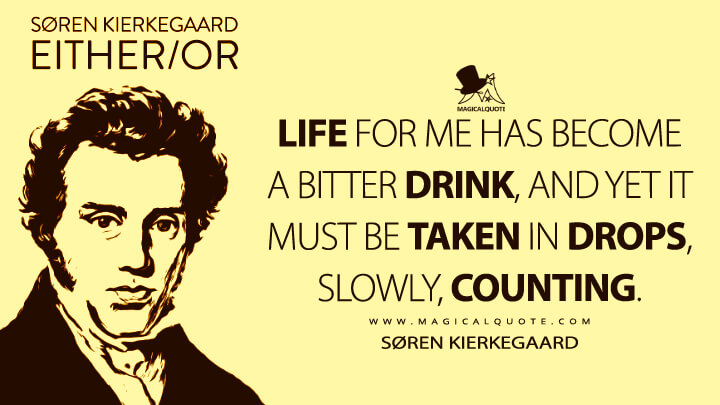 Life for me has become a bitter drink, and yet it must be taken in drops, slowly, counting. - Søren Kierkegaard (Either/Or Quotes)