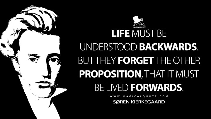 Life must be understood backwards. But they forget the other proposition, that it must be lived forwards. - Søren Kierkegaard (The Journals Quotes)