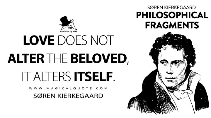 Love does not alter the beloved, it alters itself. - Søren Kierkegaard (Philosophical Fragments Quotes)
