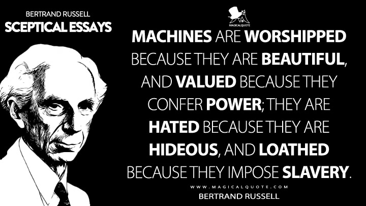 Machines are worshipped because they are beautiful, and valued because they confer power; they are hated because they are hideous, and loathed because they impose slavery. - Bertrand Russell (Sceptical Essays Quotes)