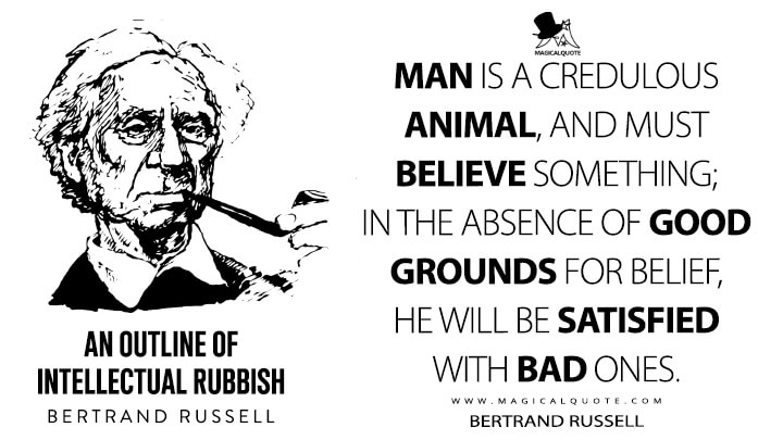 Man is a credulous animal, and must believe something; in the absence of good grounds for belief, he will be satisfied with bad ones. - Bertrand Russell (Unpopular Essays Quotes)