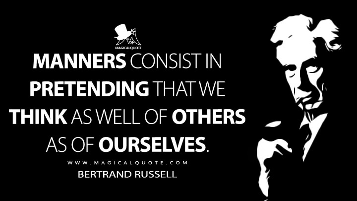 Manners consist in pretending that we think as well of others as of ourselves. - Bertrand Russell (On Being Insulting Quotes)