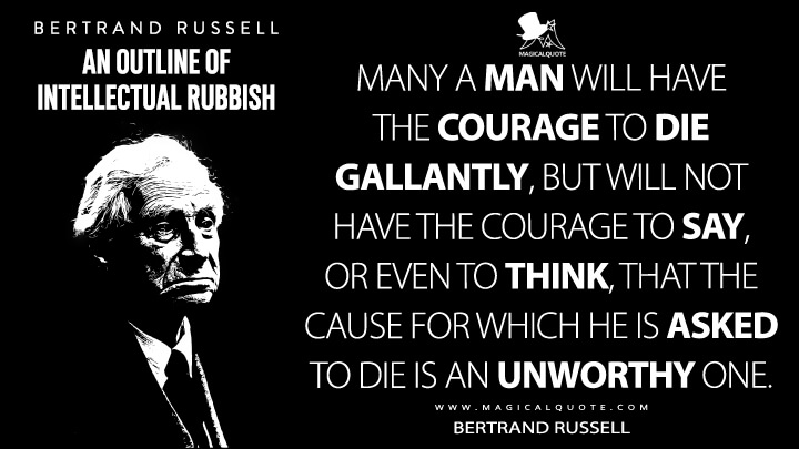 Many a man will have the courage to die gallantly, but will not have the courage to say, or even to think, that the cause for which he is asked to die is an unworthy one. - Bertrand Russell (An Outline of Intellectual Rubbish Quotes)