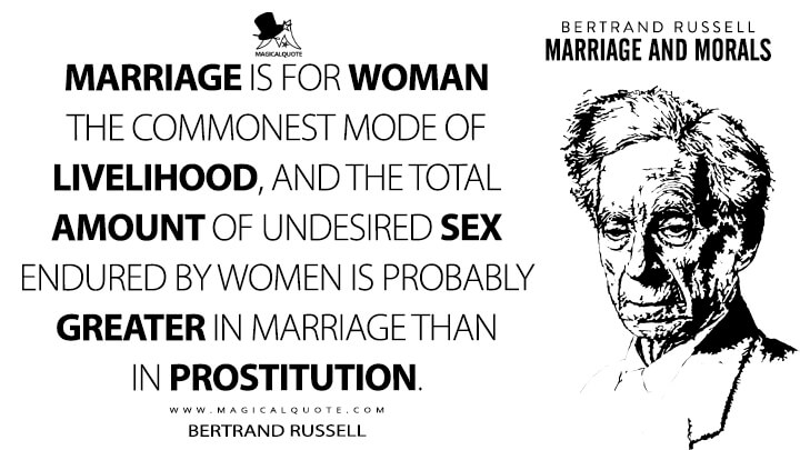 Marriage is for woman the commonest mode of livelihood, and the total amount of undesired sex endured by women is probably greater in marriage than in prostitution. - Bertrand Russell (Marriage and Morals Quotes)